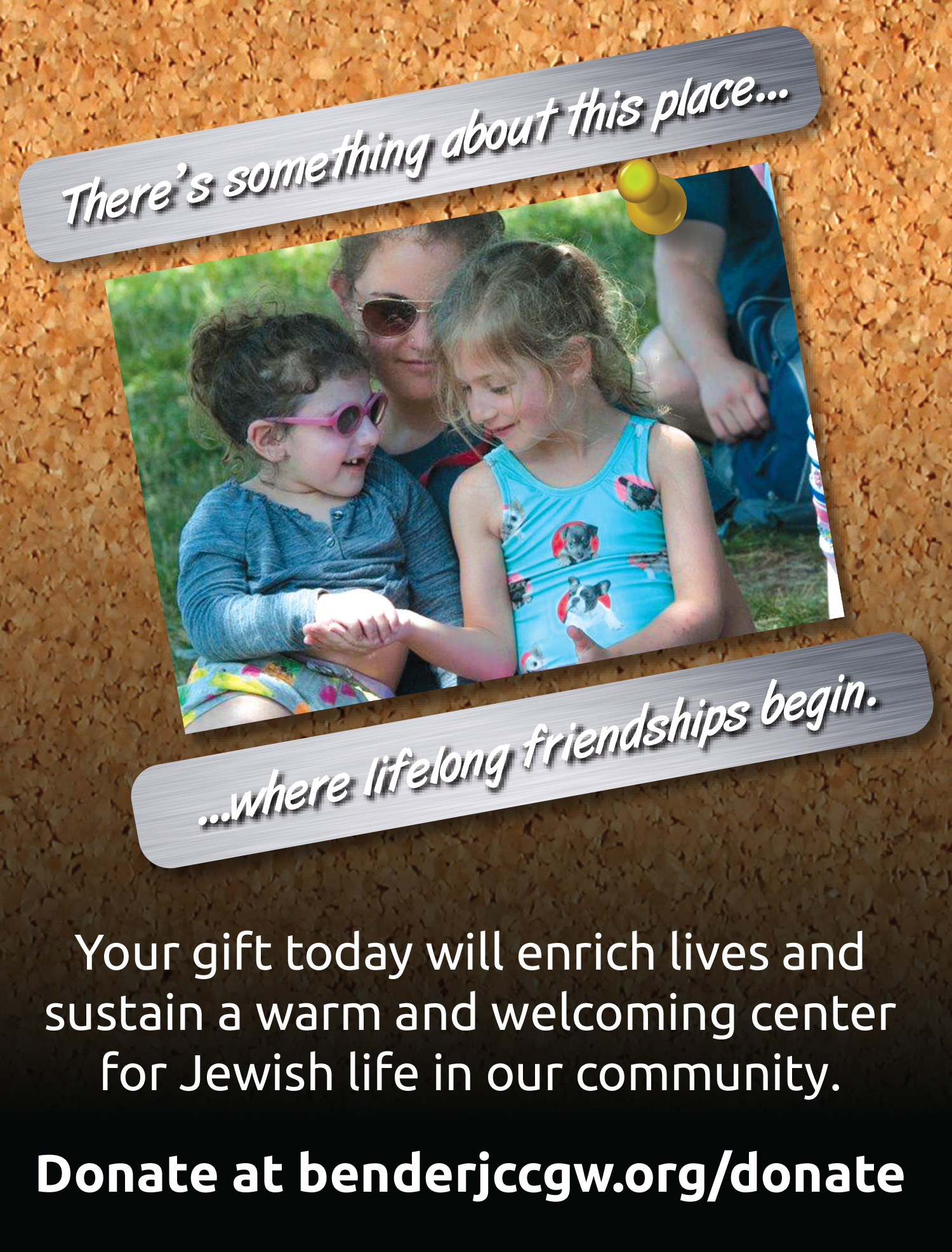 There's something about this place...where lifelong friendships begin. Your gift today will enrich lives and sustain a warm and welcoming center for Jewish life in our community. Donate at benderjccgw.org/donate.